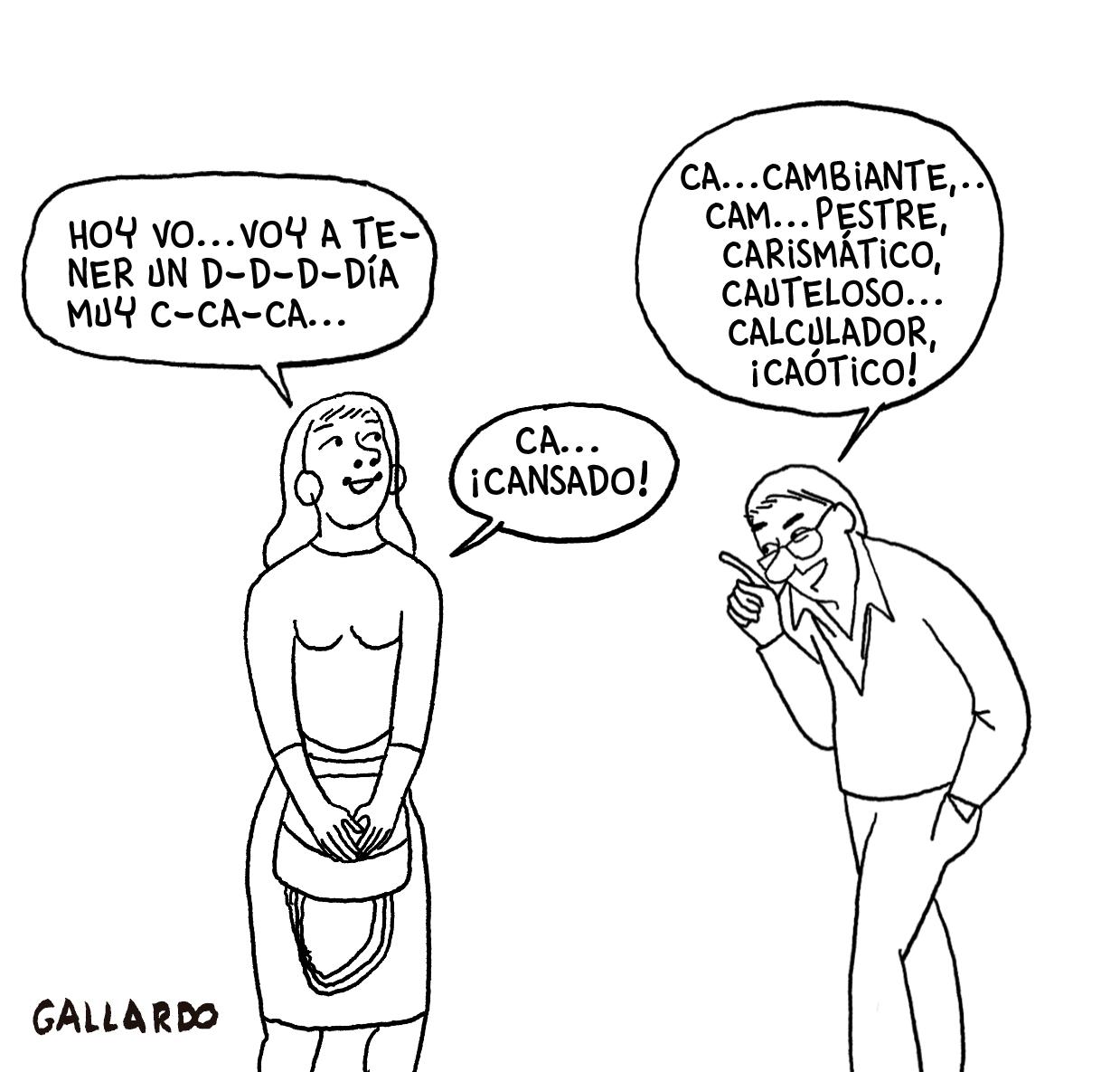 """Viñeta en blanco y negro. Una chica con el pelo largo le dice a un hombre de mediana edad con gafas: """"Ho… Hoy voy a tener un d… d… d… día muy ca… ca… ca…"""". El hombre le responde: """"Ca… cambiante, carismático, cauteloso, ¡calculador!, ¡caótico!"""". Ella le contesta: """"¡Cansado!"""". Viñeta de Gallardo."""